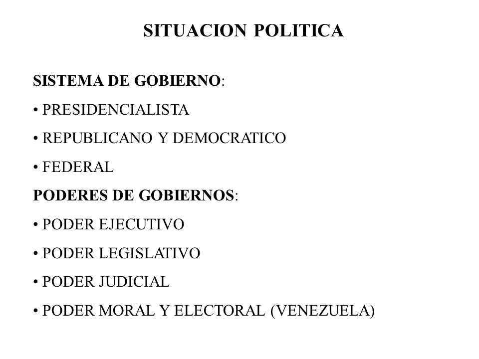 SITUACION POLITICA SISTEMA DE GOBIERNO: PRESIDENCIALISTA REPUBLICANO Y DEMOCRATICO FEDERAL PODERES DE GOBIERNOS: PODER EJECUTIVO PODER LEGISLATIVO POD