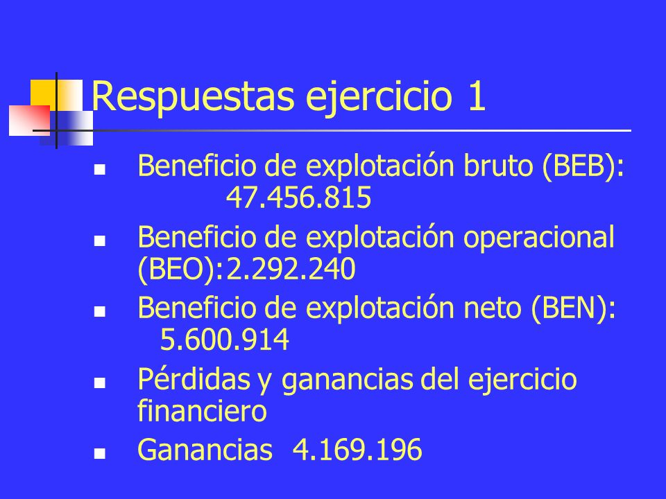 Respuestas ejercicio 1 Beneficio de explotación bruto (BEB): 47.456.815 Beneficio de explotación operacional (BEO):2.292.240 Beneficio de explotación neto (BEN): 5.600.914 Pérdidas y ganancias del ejercicio financiero Ganancias4.169.196
