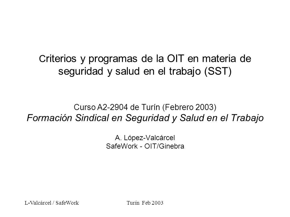 L-Valcárcel / SafeWorkTurín Feb 2003 C riterios y programas de la OIT en materia de seguridad y salud en el trabajo (SST) Curso A2-2904 de Turín (Febrero 2003) Formación Sindical en Seguridad y Salud en el Trabajo A.