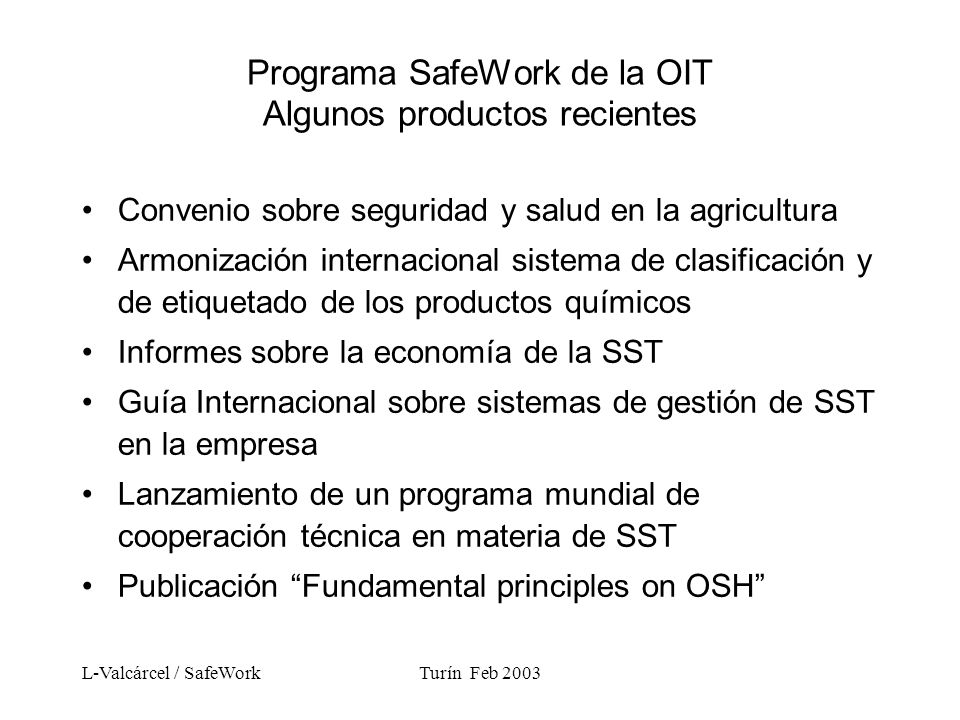 L-Valcárcel / SafeWorkTurín Feb 2003 Programa SafeWork de la OIT Algunos productos recientes Convenio sobre seguridad y salud en la agricultura Armonización internacional sistema de clasificación y de etiquetado de los productos químicos Informes sobre la economía de la SST Guía Internacional sobre sistemas de gestión de SST en la empresa Lanzamiento de un programa mundial de cooperación técnica en materia de SST Publicación Fundamental principles on OSH