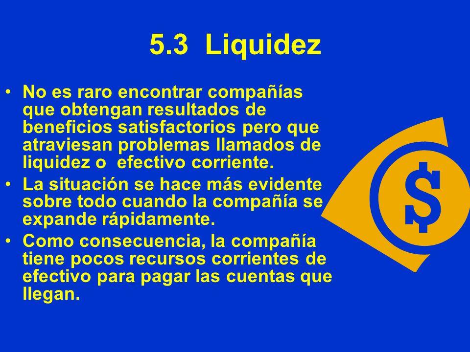 5.3 Liquidez No es raro encontrar compañías que obtengan resultados de beneficios satisfactorios pero que atraviesan problemas llamados de liquidez o