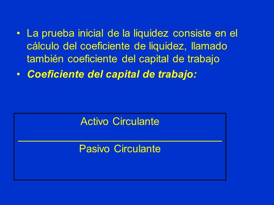 La prueba inicial de la liquidez consiste en el cálculo del coeficiente de liquidez, llamado también coeficiente del capital de trabajo Coeficiente de