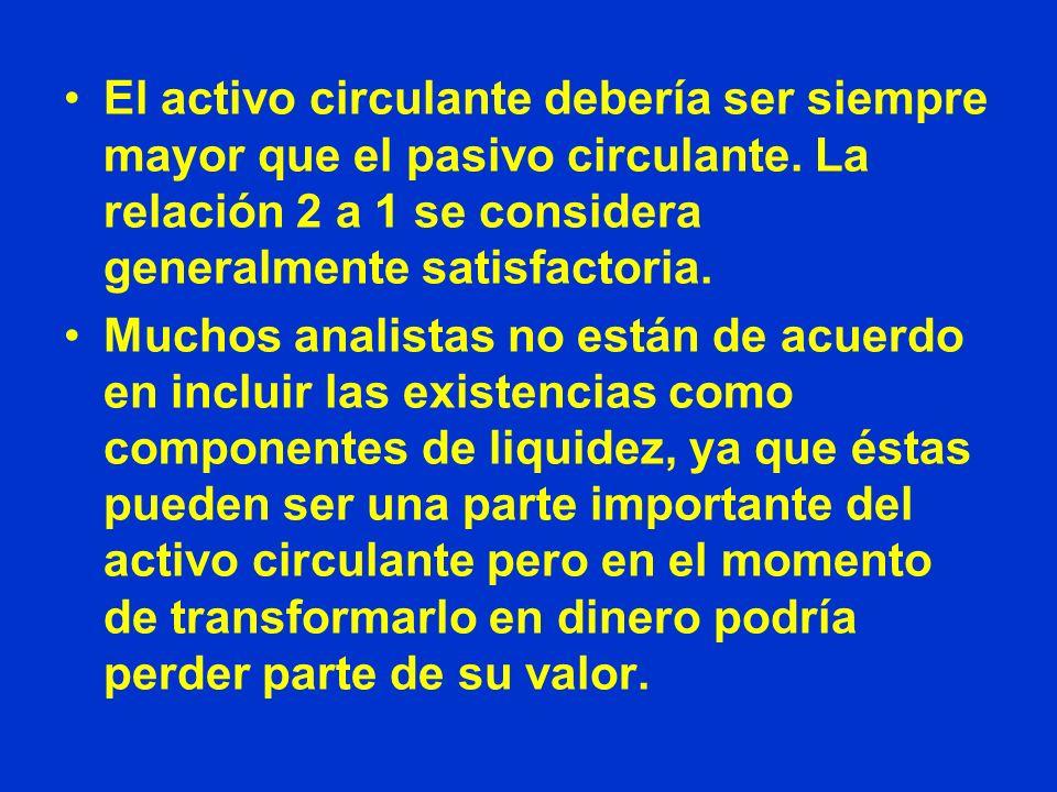 El activo circulante debería ser siempre mayor que el pasivo circulante. La relación 2 a 1 se considera generalmente satisfactoria. Muchos analistas n