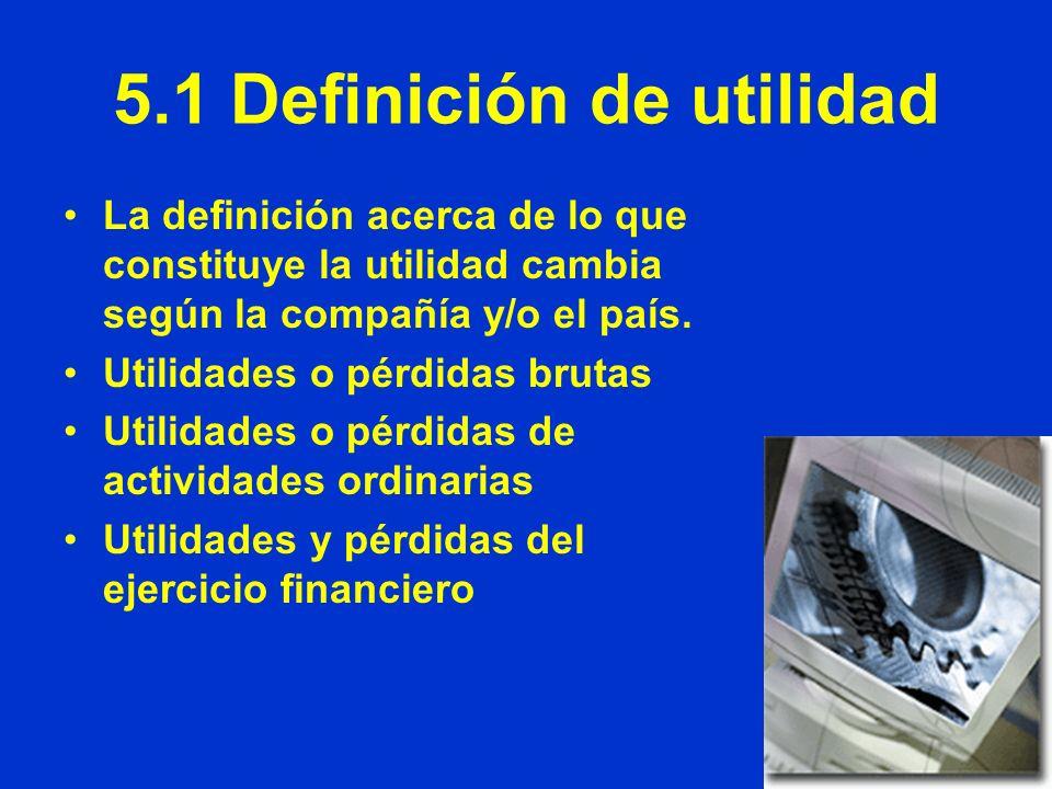 5.1 Definición de utilidad La definición acerca de lo que constituye la utilidad cambia según la compañía y/o el país. Utilidades o pérdidas brutas Ut