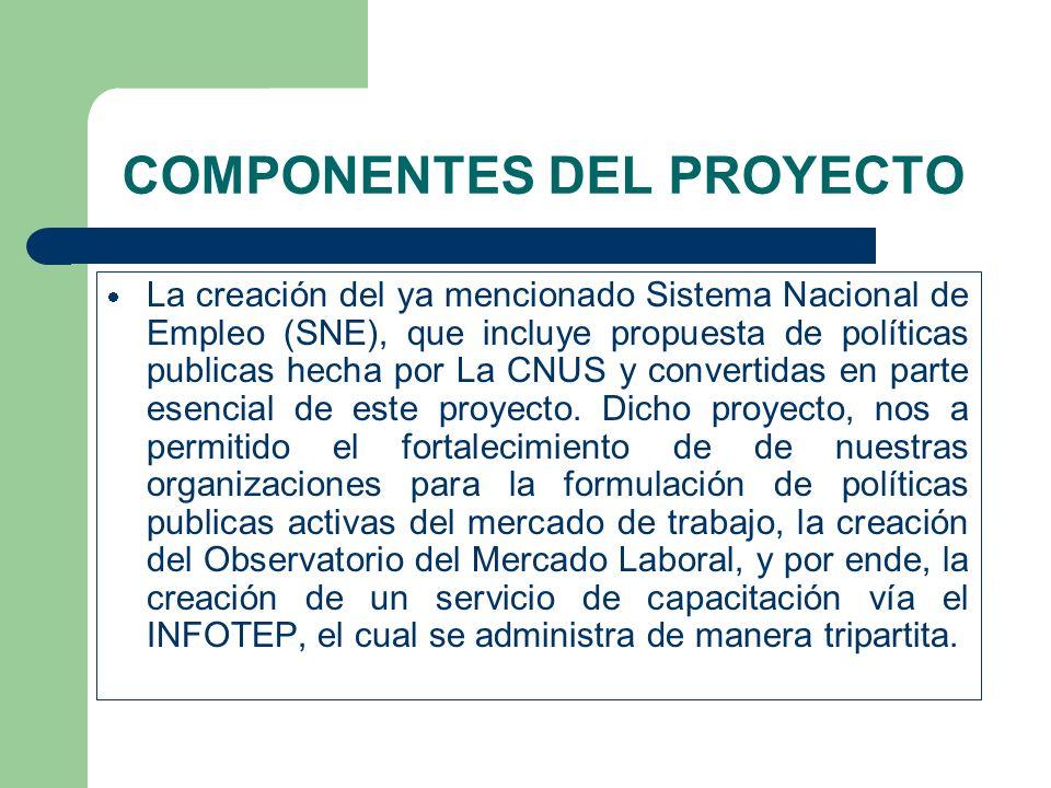 COMPONENTES DEL PROYECTO La creación del ya mencionado Sistema Nacional de Empleo (SNE), que incluye propuesta de políticas publicas hecha por La CNUS y convertidas en parte esencial de este proyecto.