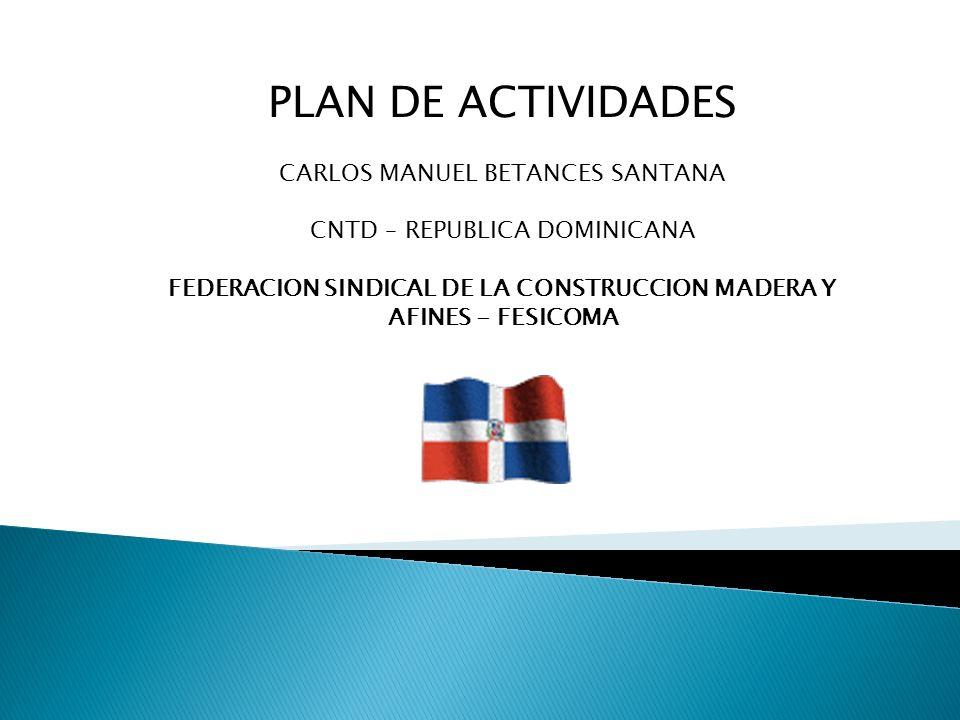 PLAN DE ACTIVIDADES CARLOS MANUEL BETANCES SANTANA CNTD – REPUBLICA DOMINICANA FEDERACION SINDICAL DE LA CONSTRUCCION MADERA Y AFINES - FESICOMA