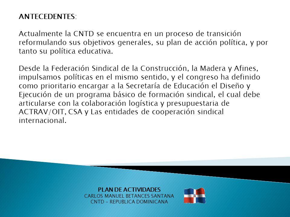 PLAN DE ACTIVIDADES CARLOS MANUEL BETANCES SANTANA CNTD – REPUBLICA DOMINICANA OBJETIVOS: Mejorar las competencias sindicales básicas de los y las dirigentes del sector de la Construcción y la Madera.