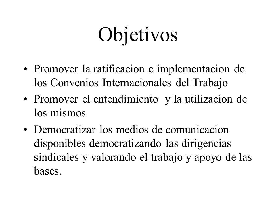 Objetivos Promover la ratificacion e implementacion de los Convenios Internacionales del Trabajo Promover el entendimiento y la utilizacion de los mis