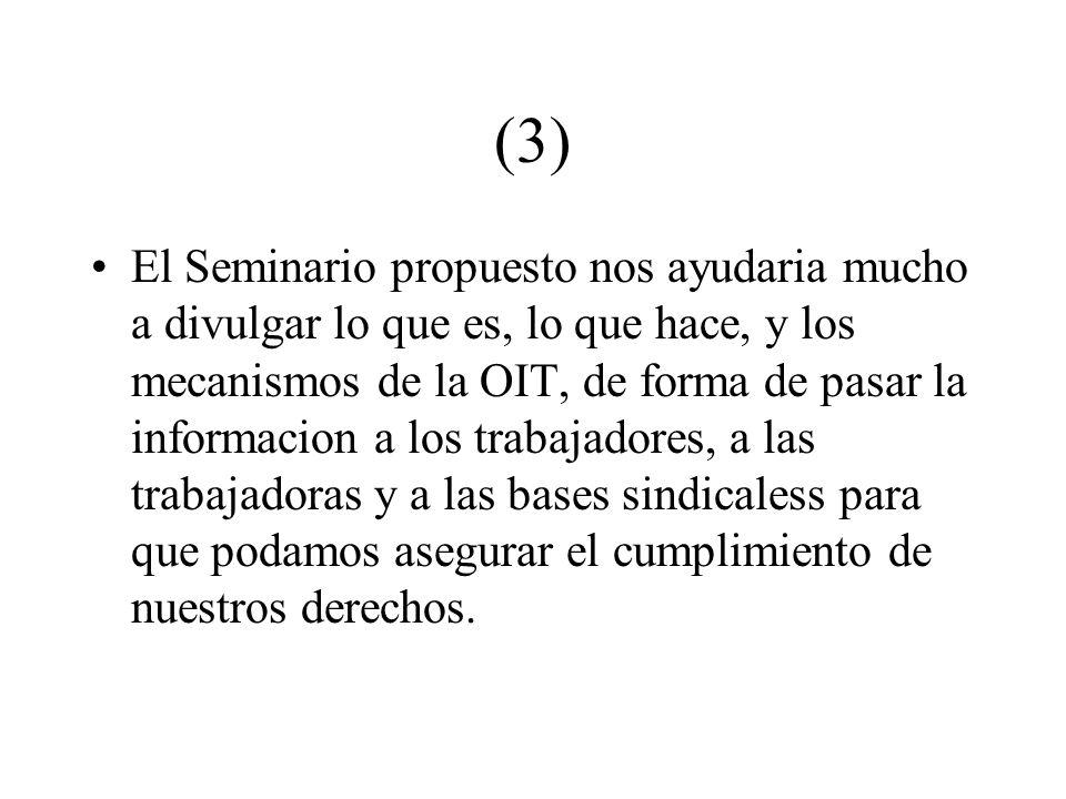 (3) El Seminario propuesto nos ayudaria mucho a divulgar lo que es, lo que hace, y los mecanismos de la OIT, de forma de pasar la informacion a los tr