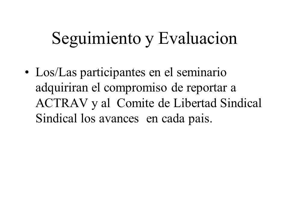 Seguimiento y Evaluacion Los/Las participantes en el seminario adquiriran el compromiso de reportar a ACTRAV y al Comite de Libertad Sindical Sindical