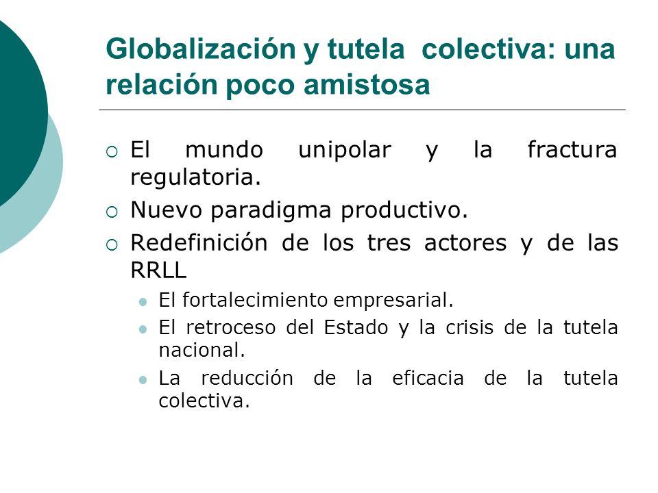 Globalización y tutela colectiva: una relación poco amistosa El mundo unipolar y la fractura regulatoria. Nuevo paradigma productivo. Redefinición de