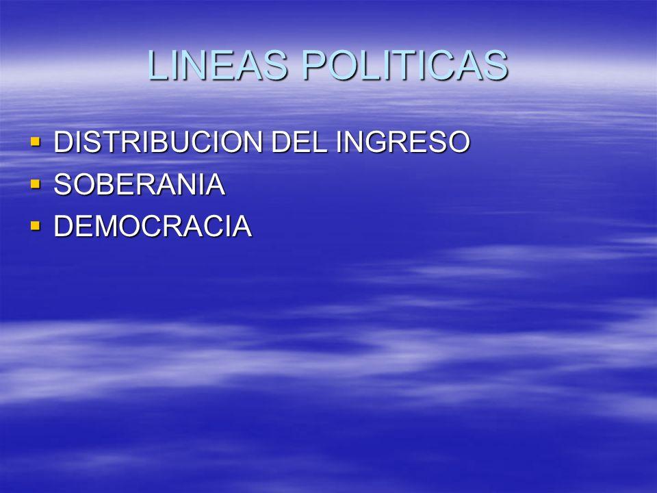 LINEAS POLITICAS DISTRIBUCION DEL INGRESO DISTRIBUCION DEL INGRESO SOBERANIA SOBERANIA DEMOCRACIA DEMOCRACIA