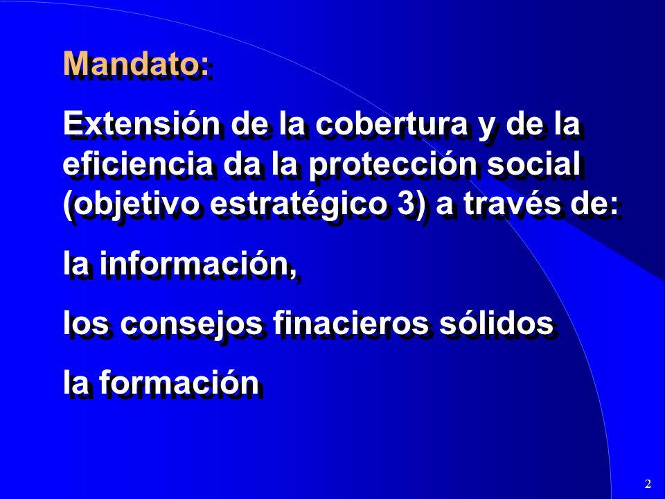 2 Mandato: Extensión de la cobertura y de la eficiencia da la protección social (objetivo estratégico 3) a través de: la información, los consejos finacieros sólidos la formación Mandato: Extensión de la cobertura y de la eficiencia da la protección social (objetivo estratégico 3) a través de: la información, los consejos finacieros sólidos la formación