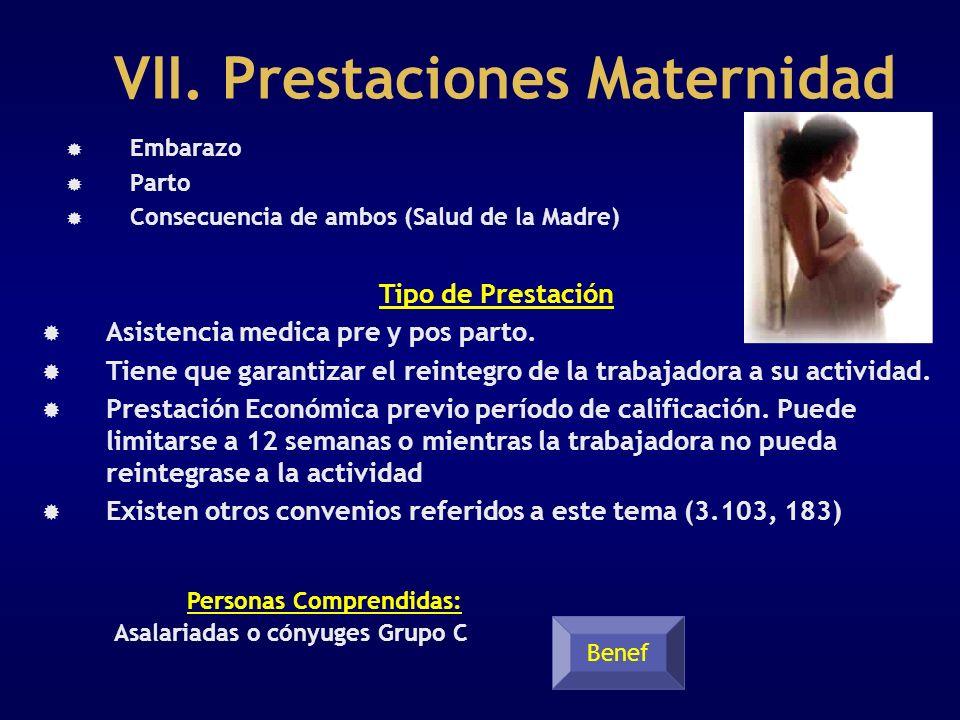 VII. Prestaciones Maternidad Embarazo Parto Consecuencia de ambos (Salud de la Madre) Personas Comprendidas: Asalariadas o cónyuges Grupo C Benef Tipo