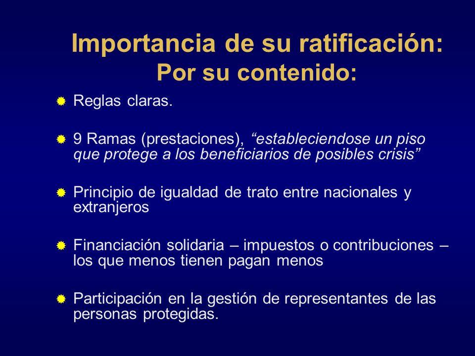 Importancia de su ratificación: Por su contenido: Reglas claras. 9 Ramas (prestaciones), estableciendose un piso que protege a los beneficiarios de po