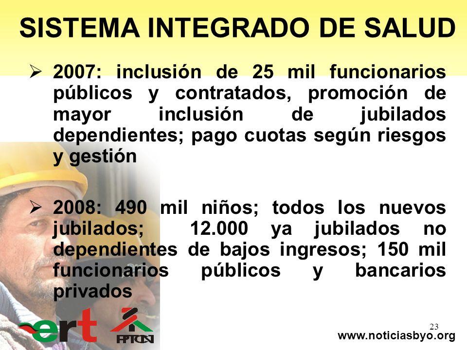 www.noticiasbyo.org 23 SISTEMA INTEGRADO DE SALUD 2007: inclusión de 25 mil funcionarios públicos y contratados, promoción de mayor inclusión de jubil