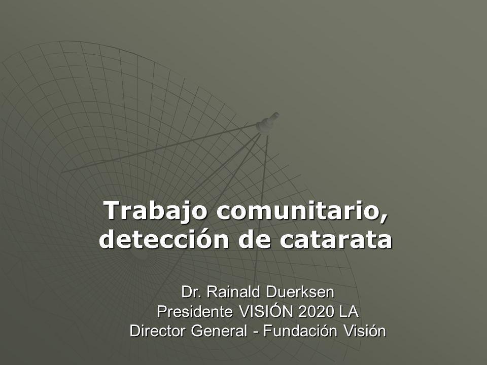 Dr. Rainald Duerksen Presidente VISIÓN 2020 LA Director General - Fundación Visión Trabajo comunitario, detección de catarata