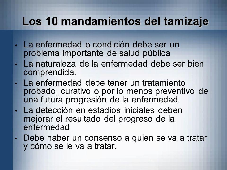Los 10 mandamientos del tamizaje La enfermedad o condición debe ser un problema importante de salud pública La naturaleza de la enfermedad debe ser bi