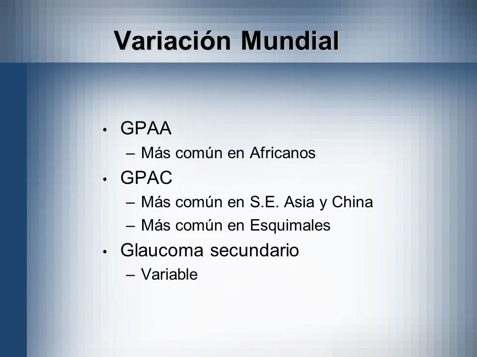 Variación Mundial GPAA –Más común en Africanos GPAC –Más común en S.E. Asia y China –Más común en Esquimales Glaucoma secundario –Variable