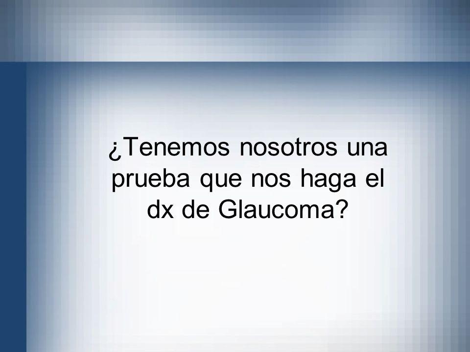 ¿Tenemos nosotros una prueba que nos haga el dx de Glaucoma?