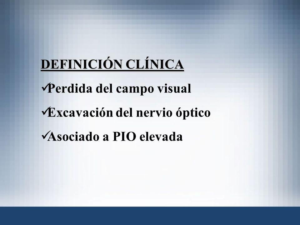 DEFINICIÓN CLÍNICA Perdida del campo visual Excavación del nervio óptico Asociado a PIO elevada
