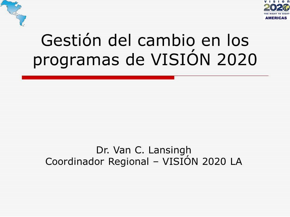 Gestión del cambio en los programas de VISIÓN 2020 Dr. Van C. Lansingh Coordinador Regional – VISIÓN 2020 LA