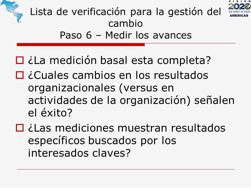 Lista de verificación para la gestión del cambio Paso 6 – Medir los avances ¿La medición basal esta completa? ¿Cuales cambios en los resultados organi