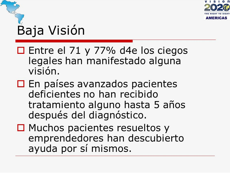 Baja Visión Entre el 71 y 77% d4e los ciegos legales han manifestado alguna visión. En países avanzados pacientes deficientes no han recibido tratamie