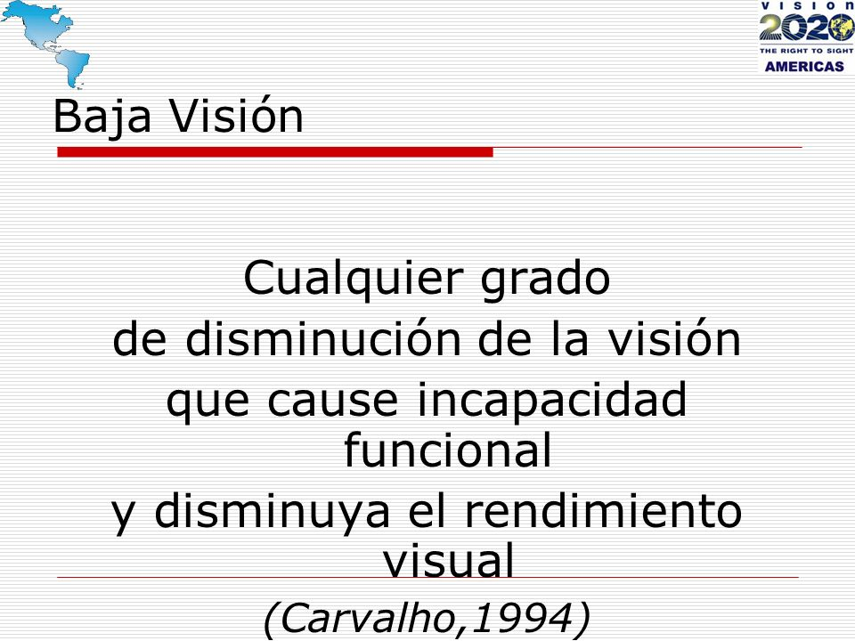 Baja Visión Cualquier grado de disminución de la visión que cause incapacidad funcional y disminuya el rendimiento visual (Carvalho,1994)