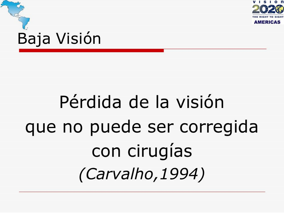 Baja Visión Pérdida de la visión que no puede ser corregida con cirugías (Carvalho,1994)