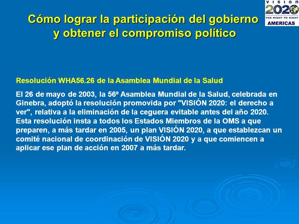 Cómo lograr la participación del gobierno y obtener el compromiso político Resolución WHA56.26 de la Asamblea Mundial de la Salud El 26 de mayo de 2003, la 56ª Asamblea Mundial de la Salud, celebrada en Ginebra, adoptó la resolución promovida por VISIÓN 2020: el derecho a ver , relativa a la eliminación de la ceguera evitable antes del año 2020.