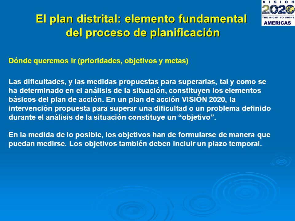 El plan distrital: elemento fundamental del proceso de planificación Dónde queremos ir (prioridades, objetivos y metas) Las dificultades, y las medidas propuestas para superarlas, tal y como se ha determinado en el análisis de la situación, constituyen los elementos básicos del plan de acción.