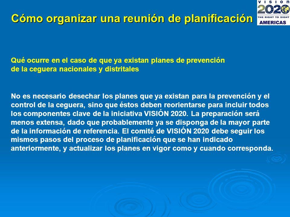 Cómo organizar una reunión de planificación Qué ocurre en el caso de que ya existan planes de prevención de la ceguera nacionales y distritales No es necesario desechar los planes que ya existan para la prevención y el control de la ceguera, sino que éstos deben reorientarse para incluir todos los componentes clave de la iniciativa VISIÓN 2020.