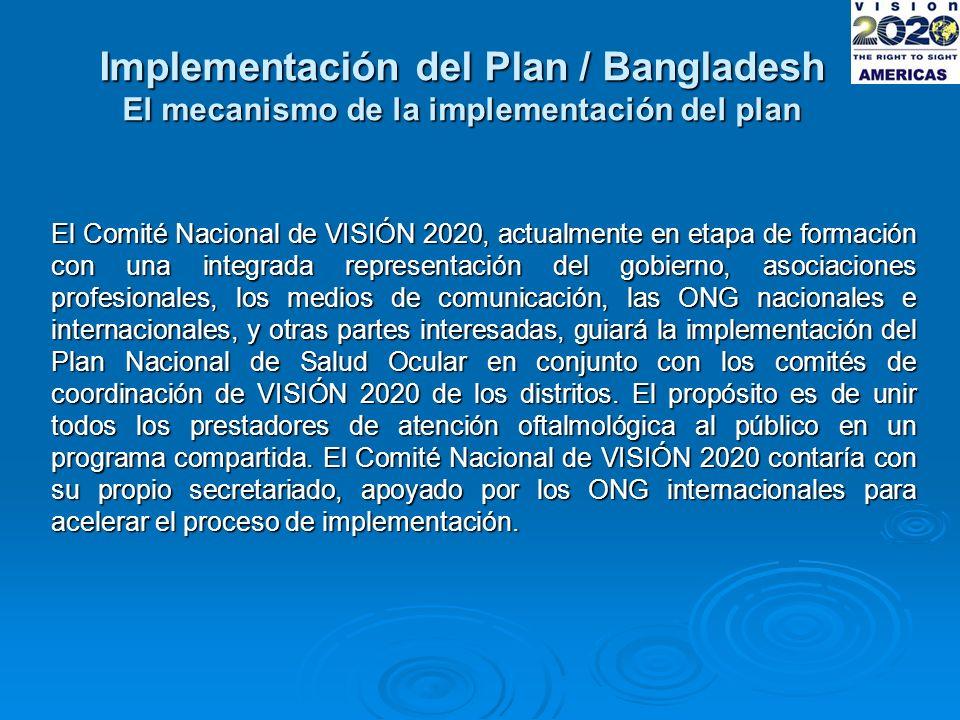 Implementación del Plan / Bangladesh El mecanismo de la implementación del plan El Comité Nacional de VISIÓN 2020, actualmente en etapa de formación con una integrada representación del gobierno, asociaciones profesionales, los medios de comunicación, las ONG nacionales e internacionales, y otras partes interesadas, guiará la implementación del Plan Nacional de Salud Ocular en conjunto con los comités de coordinación de VISIÓN 2020 de los distritos.