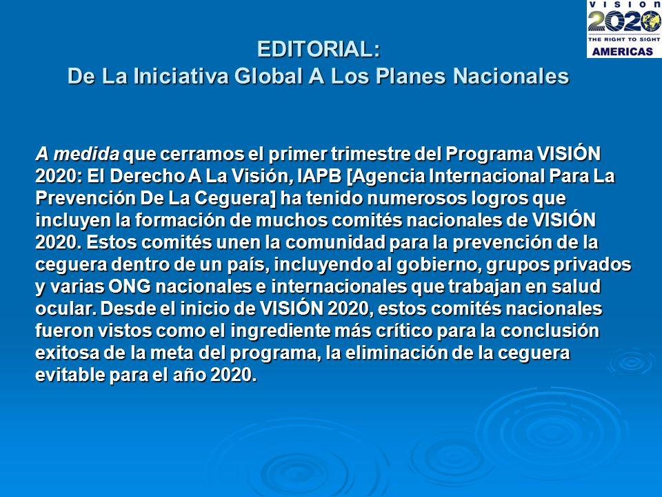 EDITORIAL: De La Iniciativa Global A Los Planes Nacionales A medida que cerramos el primer trimestre del Programa VISIÓN 2020: El Derecho A La Visión, IAPB [Agencia Internacional Para La Prevención De La Ceguera] ha tenido numerosos logros que incluyen la formación de muchos comités nacionales de VISIÓN 2020.