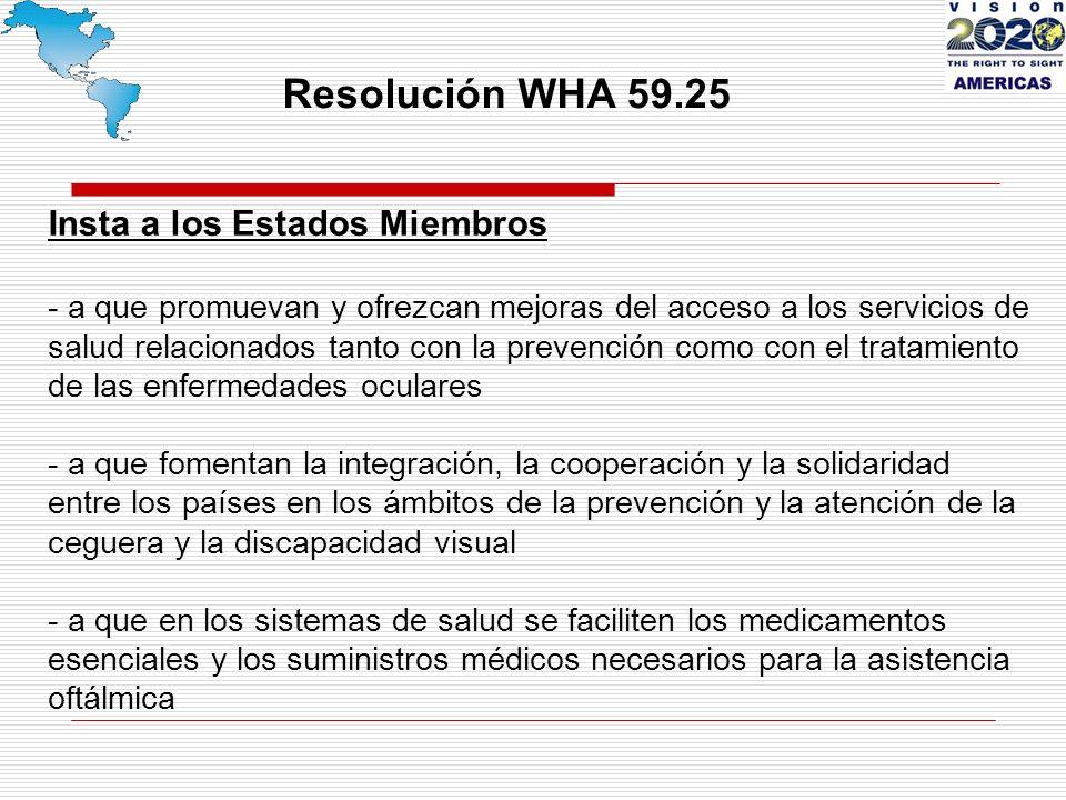 Resolución WHA 59.25 Insta a los Estados Miembros - a que promuevan y ofrezcan mejoras del acceso a los servicios de salud relacionados tanto con la prevención como con el tratamiento de las enfermedades oculares - a que fomentan la integración, la cooperación y la solidaridad entre los países en los ámbitos de la prevención y la atención de la ceguera y la discapacidad visual - a que en los sistemas de salud se faciliten los medicamentos esenciales y los suministros médicos necesarios para la asistencia oftálmica