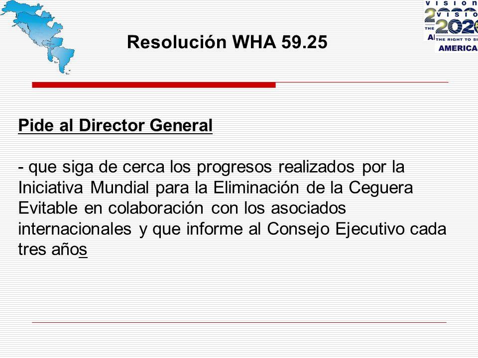 Resolución WHA 59.25 Pide al Director General - que siga de cerca los progresos realizados por la Iniciativa Mundial para la Eliminación de la Ceguera Evitable en colaboración con los asociados internacionales y que informe al Consejo Ejecutivo cada tres años