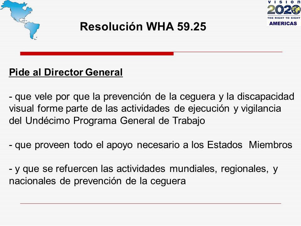 Resolución WHA 59.25 Pide al Director General - que vele por que la prevención de la ceguera y la discapacidad visual forme parte de las actividades de ejecución y vigilancia del Undécimo Programa General de Trabajo - que proveen todo el apoyo necesario a los Estados Miembros - y que se refuercen las actividades mundiales, regionales, y nacionales de prevención de la ceguera
