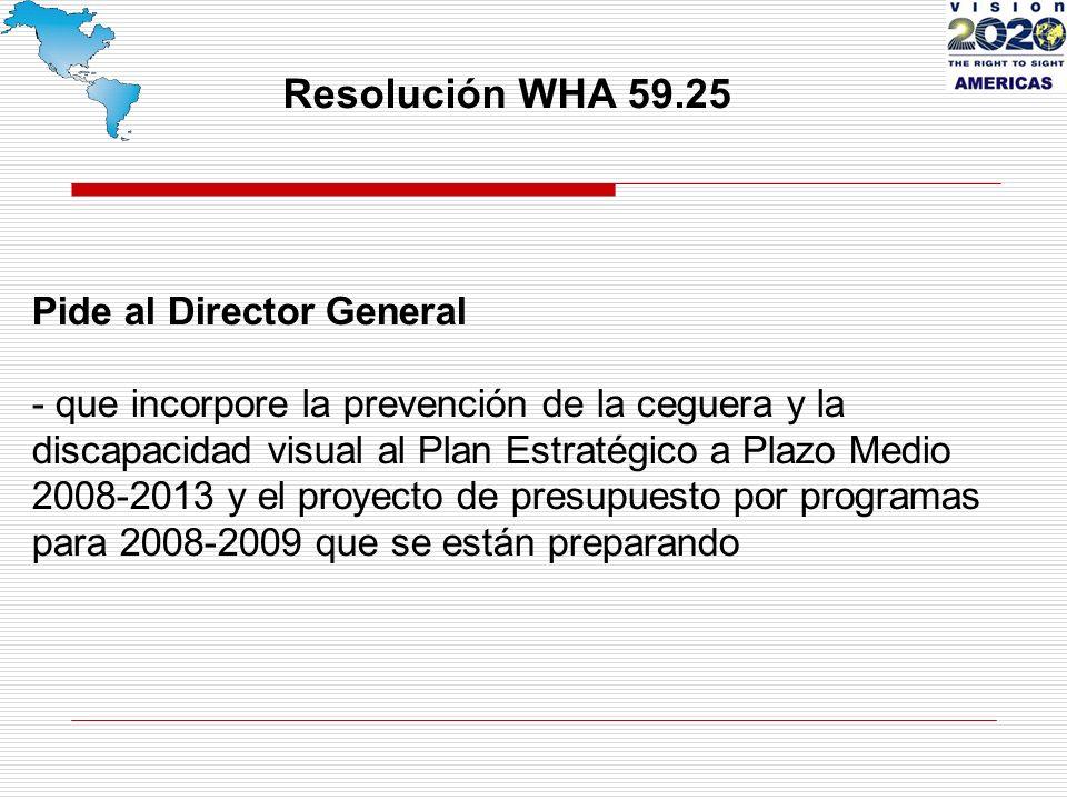 Resolución WHA 59.25 Pide al Director General - que incorpore la prevención de la ceguera y la discapacidad visual al Plan Estratégico a Plazo Medio 2008-2013 y el proyecto de presupuesto por programas para 2008-2009 que se están preparando