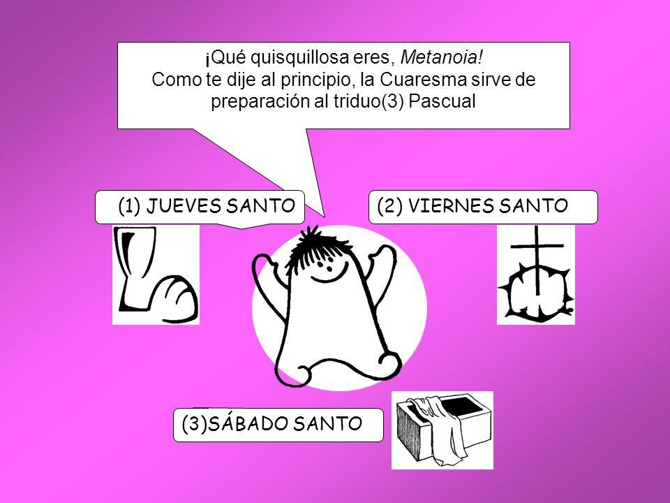 ¡Qué quisquillosa eres, Metanoia! Como te dije al principio, la Cuaresma sirve de preparación al triduo(3) Pascual (2) VIERNES SANTO(1) JUEVES SANTO (
