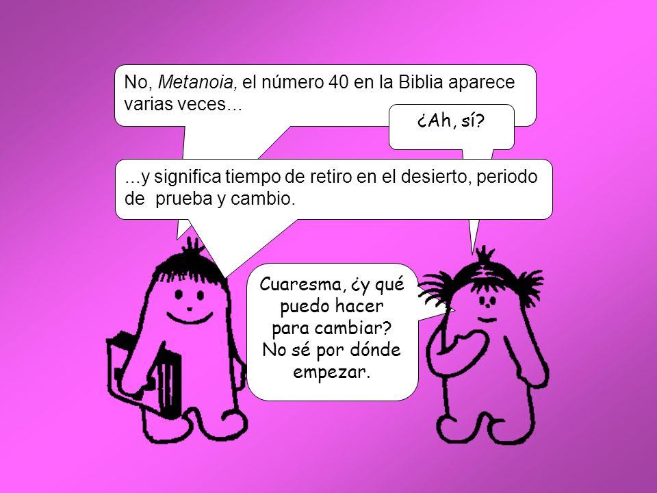 No, Metanoia, el número 40 en la Biblia aparece varias veces... ¿Ah, sí?...y significa tiempo de retiro en el desierto, periodo de prueba y cambio. Cu