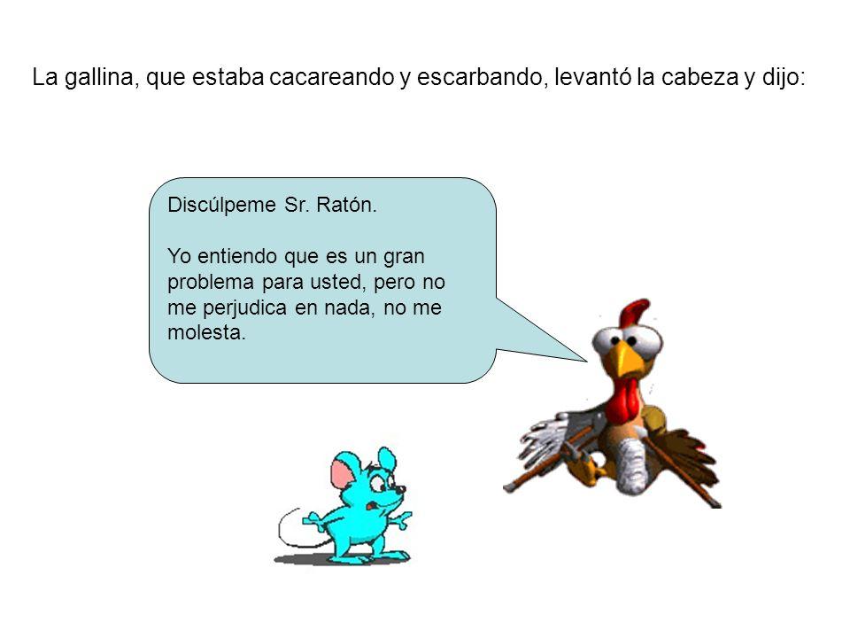 La gallina, que estaba cacareando y escarbando, levantó la cabeza y dijo: Discúlpeme Sr. Ratón. Yo entiendo que es un gran problema para usted, pero n