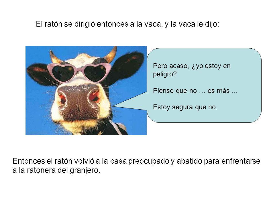 El ratón se dirigió entonces a la vaca, y la vaca le dijo: Pero acaso, ¿yo estoy en peligro? Pienso que no … es más... Estoy segura que no. Entonces e