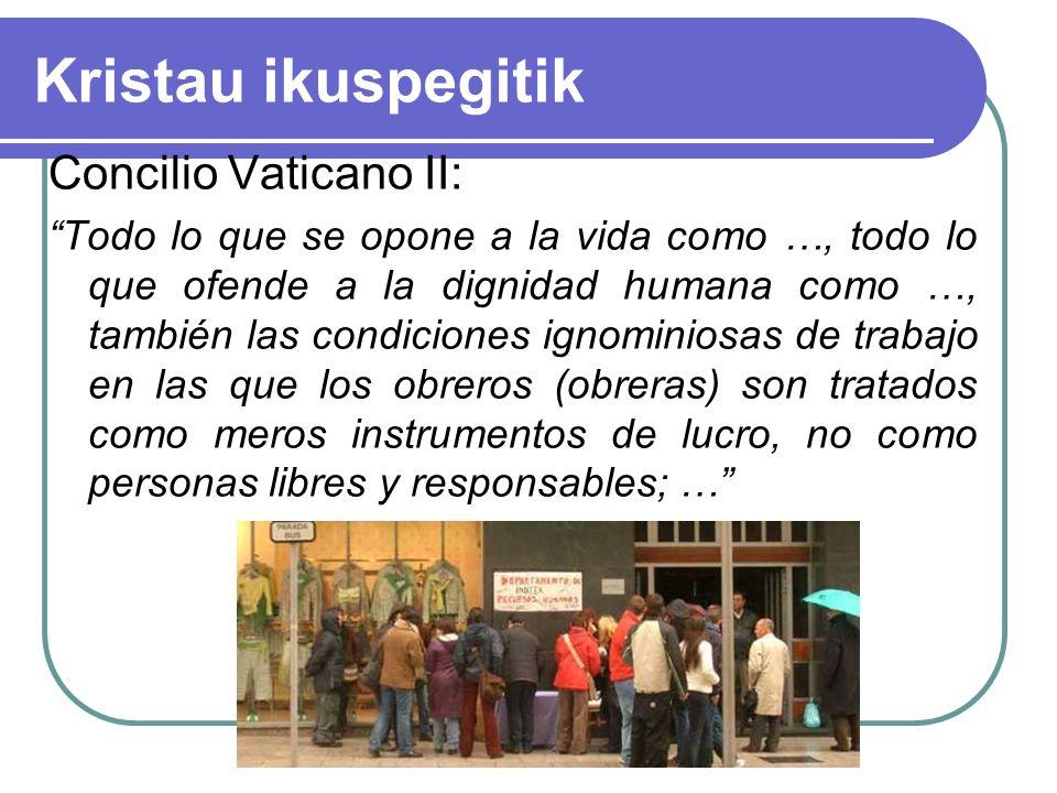 Kristau ikuspegitik Concilio Vaticano II: Todo lo que se opone a la vida como …, todo lo que ofende a la dignidad humana como …, también las condiciones ignominiosas de trabajo en las que los obreros (obreras) son tratados como meros instrumentos de lucro, no como personas libres y responsables; …