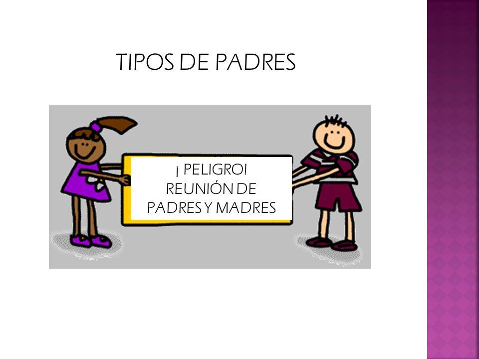 TIPOS DE PADRES ¡ PELIGRO! REUNIÓN DE PADRES Y MADRES
