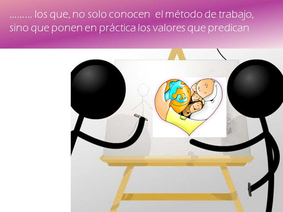 ……... los que, no solo conocen el método de trabajo, sino que ponen en práctica los valores que predican