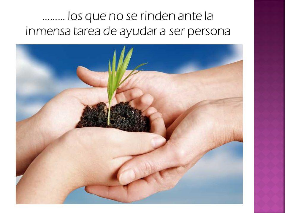 ……… los que no se rinden ante la inmensa tarea de ayudar a ser persona