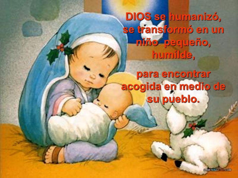DIOS se humanizó, se transformó en un niño pequeño, humilde, para encontrar acogida en medio de su pueblo.