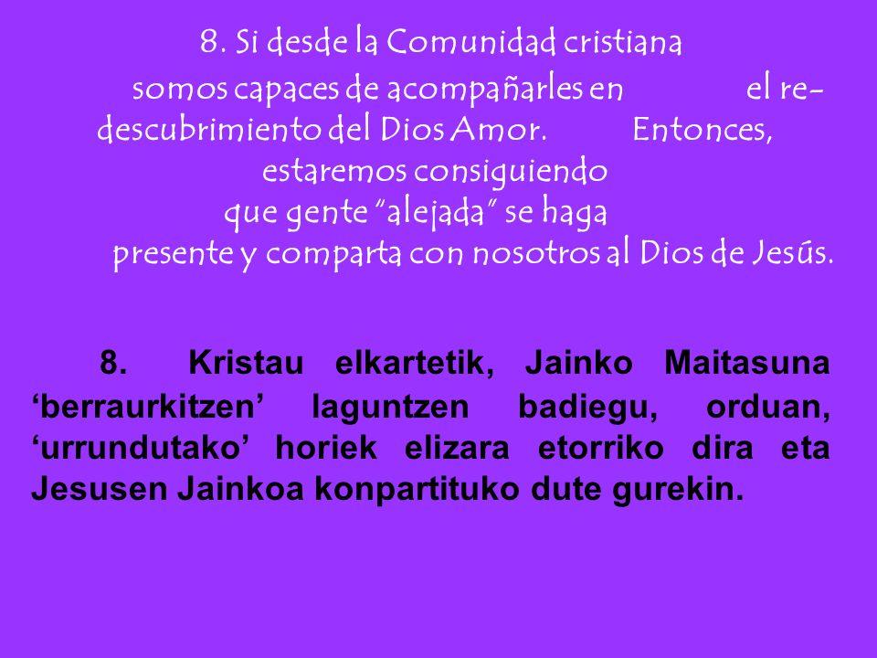 8. Si desde la Comunidad cristiana somos capaces de acompañarles en el re- descubrimiento del Dios Amor. Entonces, estaremos consiguiendo que gente al