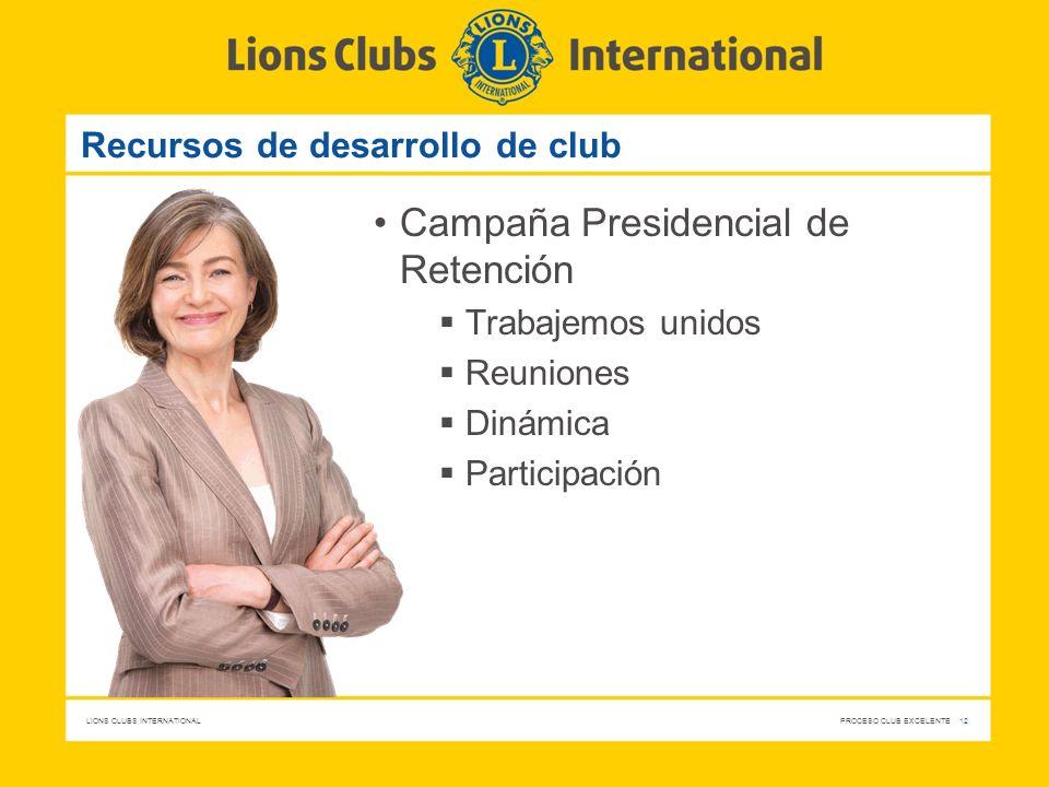 LIONS CLUBS INTERNATIONAL PROCESO CLUB EXCELENTE 12 Recursos de desarrollo de club Campaña Presidencial de Retención Trabajemos unidos Reuniones Dinám